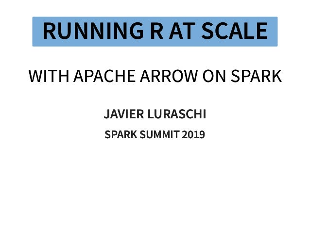 RUNNING R AT SCALERUNNING R AT SCALE WITH APACHE ARROW ON SPARKWITH APACHE ARROW ON SPARK JAVIER LURASCHIJAVIER LURASCHI S...