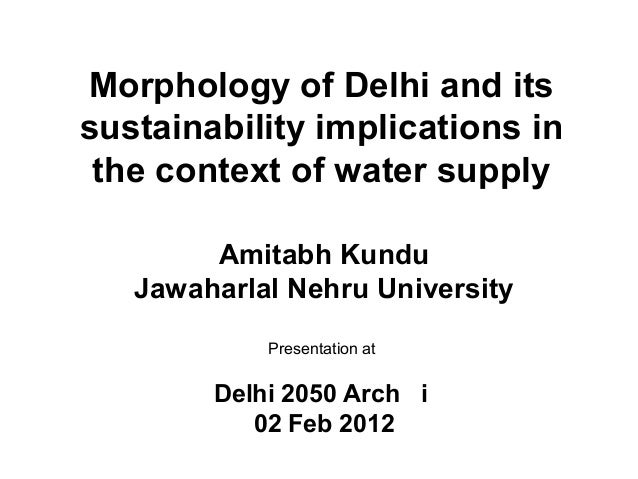 Morphology of Delhi and itssustainability implications inthe context of water supplyAmitabh KunduJawaharlal Nehru Universi...