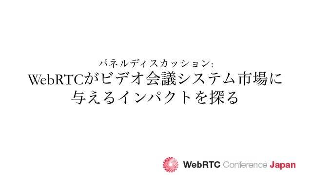 パネルディスカッション: WebRTCがビデオ会議システム市場に 与えるインパクトを探る