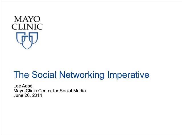 Lee Aase Mayo Clinic Center for Social Media June 20, 2014 The Social Networking Imperative