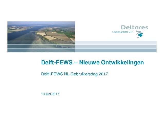13 juni 2017 Delft-FEWS – Nieuwe Ontwikkelingen Delft-FEWS NL Gebruikersdag 2017