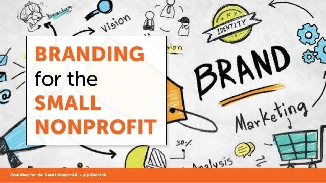 BRANDING for the SMALL NONPROFIT Branding for the Small Nonprofit • @juliareich