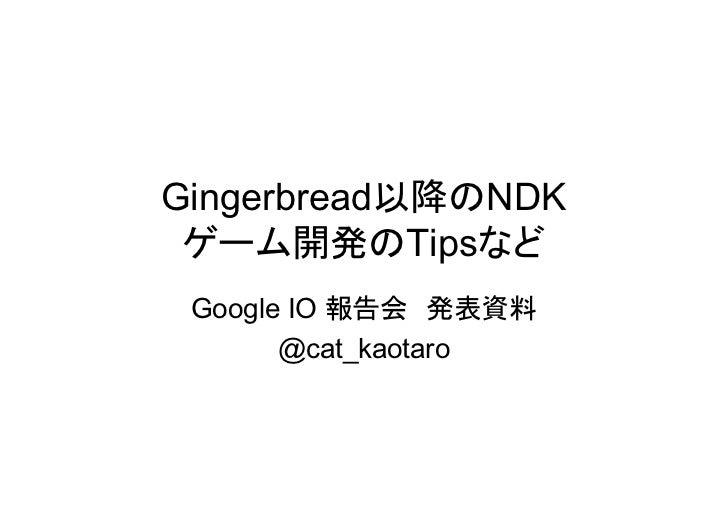 Gingerbread以降のNDK ゲーム開発のTipsなど Google IO 報告会 発表資料       @cat_kaotaro