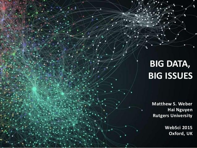 Matthew S. Weber Hai Nguyen Rutgers University WebSci 2015 Oxford, UK BIG DATA, BIG ISSUES