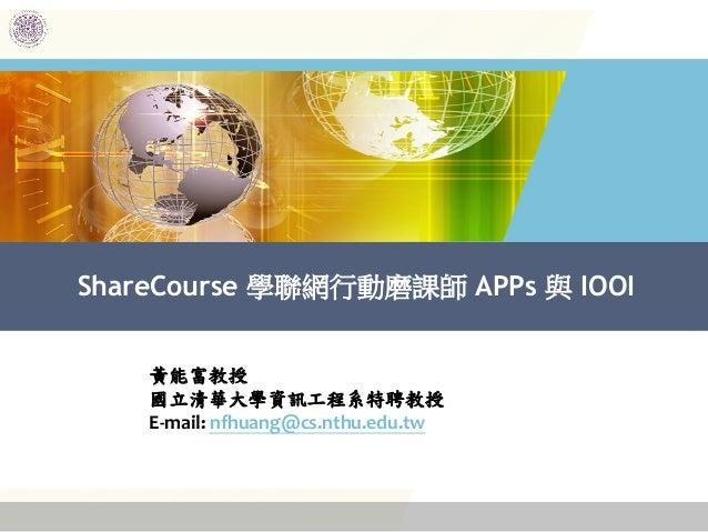 ShareCourse 學聯網行動磨課師 APPs 與 IOOI 黃能富教授 國立清華大學資訊工程系特聘教授 E-mail: nfhuang@cs.nthu.edu.tw