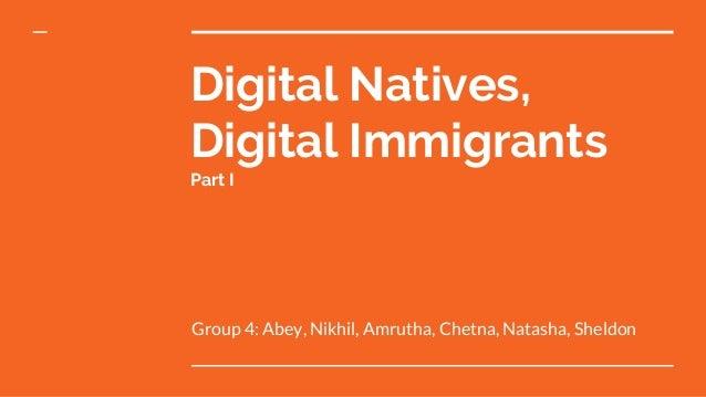 Digital Natives, Digital Immigrants Part I Group 4: Abey, Nikhil, Amrutha, Chetna, Natasha, Sheldon