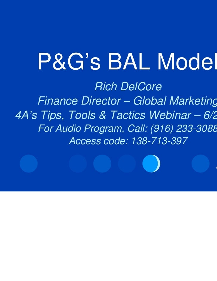 P&G's BAL Model                Rich DelCore    Finance Director – Global Marketing4A's Tips, Tools & Tactics Webinar – 6/2...