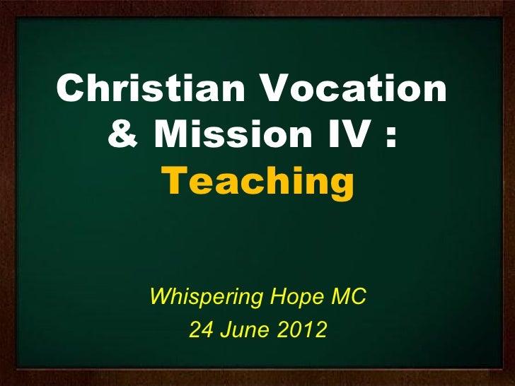 Christian Vocation  & Mission IV :     Teaching    Whispering Hope MC       24 June 2012