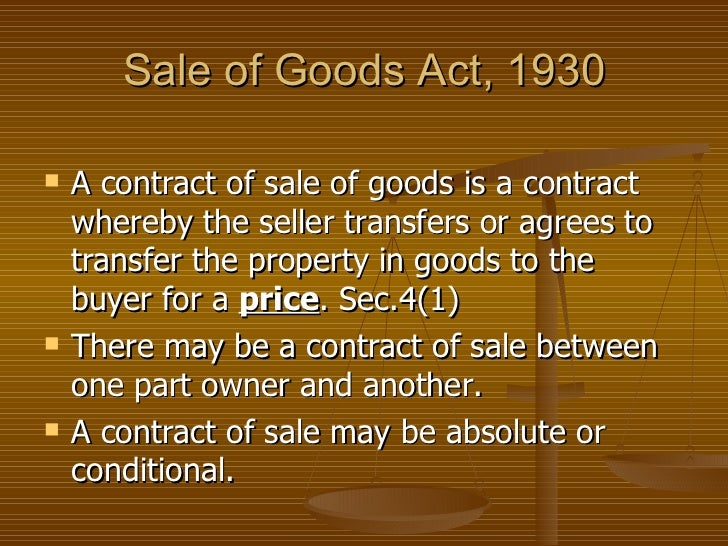 Sale of Goods Act, 1930 <ul><li>A contract of sale of goods is a contract whereby the seller transfers or agrees to transf...
