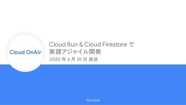 Cloud Onr Cloud OnAir Cloud OnAir Cloud Run & Cloud Firestore で 実践アジャイル開発 2020 年 6 月 25 日 放送