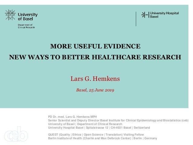 MORE USEFUL EVIDENCE NEW WAYS TO BETTER HEALTHCARE RESEARCH Lars G. Hemkens Basel, 25 June 2019 PD Dr. med. Lars G. Hemken...
