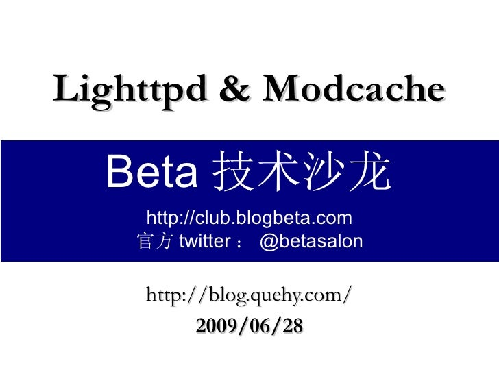 Lighttpd & Modcache http://blog.quehy.com/ 2009/06/28 Beta 技术沙龙 http://club.blogbeta.com 官方 twitter : @betasalon