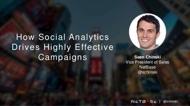 How Social Analytics Drives Highly Effective Campaigns Sean Chinski Vice President of Sales NetBase @schinski @schinski