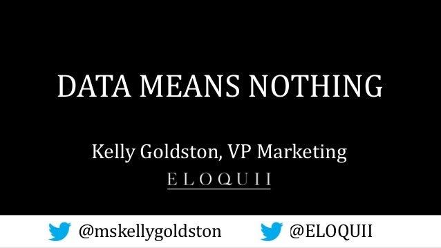 DATA MEANS NOTHING @mskellygoldston @ELOQUII Kelly Goldston, VP Marketing