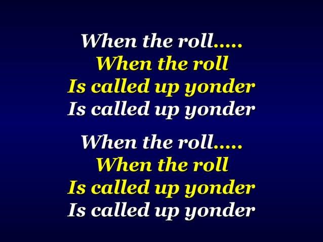 When the rollWhen the roll…..….. When the rollWhen the roll Is called up yonderIs called up yonder Is called up yonderIs c...