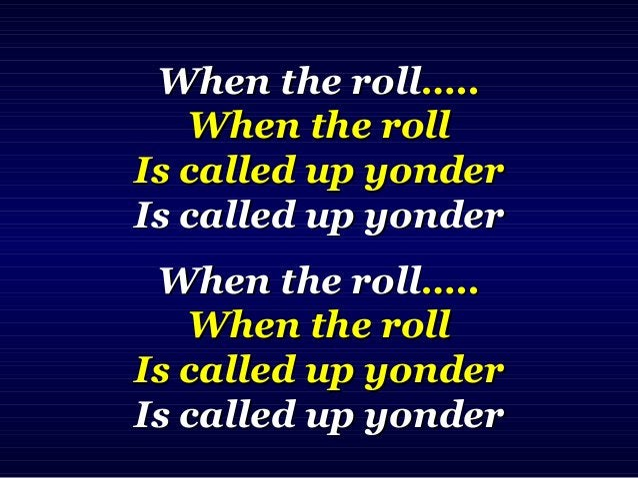 When the rollWhen the roll….…. When the rollWhen the roll Is called up yonderIs called up yonder Is called up yonderIs cal...