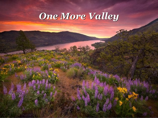 But you've gotBut you've got OneOne (one)(one) more valley,more valley, One more hillOne more hill Maybe oneMaybe one (one...