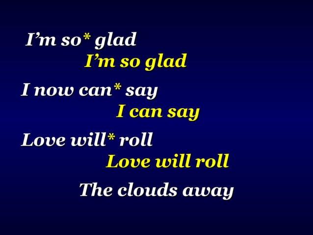Love willLove will** rollroll Love will rollLove will roll The clouds aThe clouds a**wayway Clouds awayClouds away Turn th...