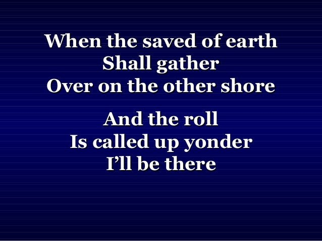 When the saved of earthWhen the saved of earth Shall gatherShall gather Over on the other shoreOver on the other shore And...