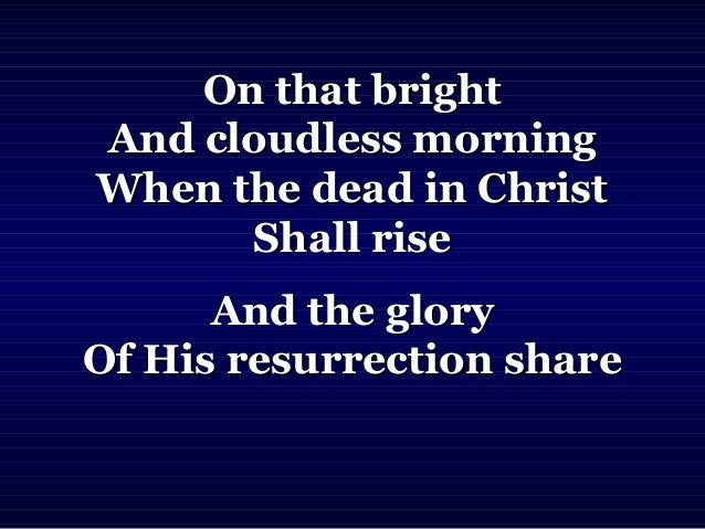 On that brightOn that bright And cloudless morningAnd cloudless morning When the dead in ChristWhen the dead in Christ Sha...
