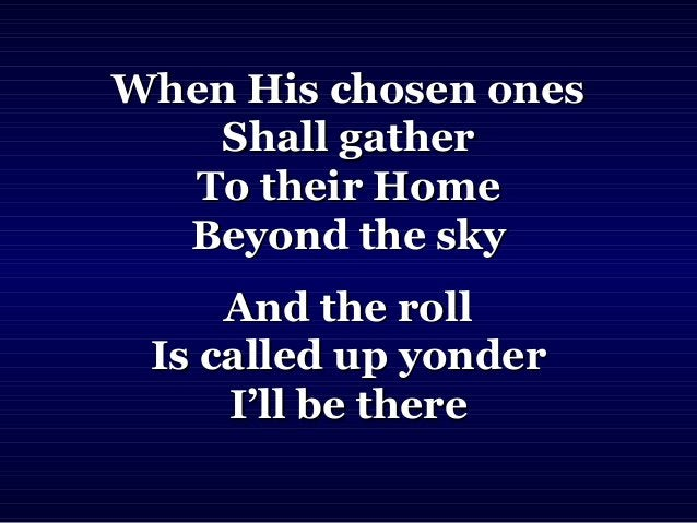 When His chosen onesWhen His chosen ones Shall gatherShall gather To their HomeTo their Home Beyond the skyBeyond the sky ...