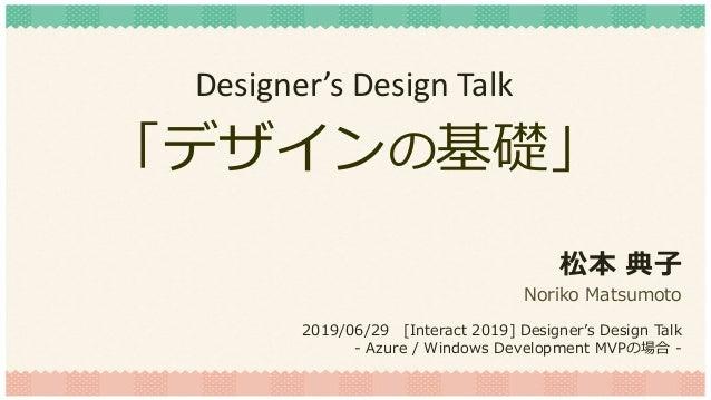 「デザインの基礎」 松本 典子 Noriko Matsumoto 2019/06/29 [Interact 2019] Designer's Design Talk - Azure / Windows Development MVPの場合 - ...
