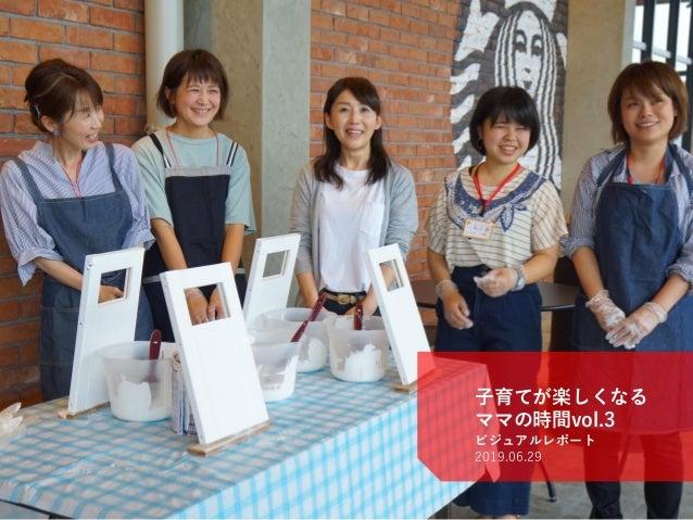 Kochi Startup BASE® ©2019 H-tus. Ltd. http://startup-base.jp/ 子育てが楽しくなる ママの時間vol.3 ビジュアルレポート 2019.06.29 1