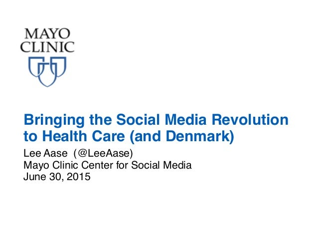 Lee Aase (@LeeAase) Mayo Clinic Center for Social Media June 30, 2015 Bringing the Social Media Revolution to Health Care ...