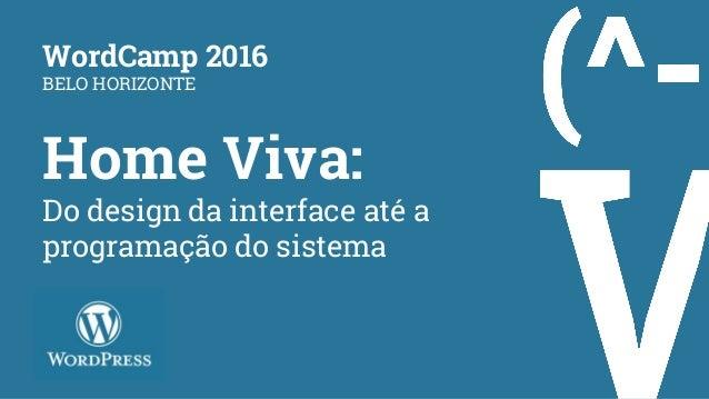 Home Viva: Do design da interface até a programação do sistema WordCamp 2016 BELO HORIZONTE
