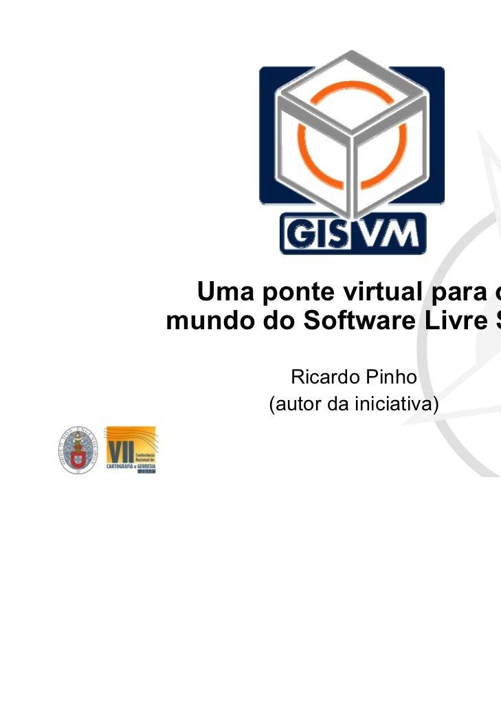 Uma ponte virtual para o mundo do Software Livre SIG Ricardo Pinho (autor da iniciativa)