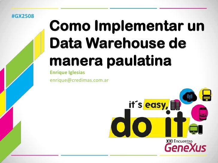#GX2508<br />Como Implementar un Data Warehouse de manera paulatina<br />Enrique Iglesias<br />enrique@credimas.com.ar <br />