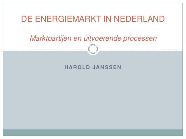 HAROLD JANSSEN DE ENERGIEMARKT IN NEDERLAND Marktpartijen en uitvoerende processen