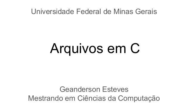 Arquivos em C Geanderson Esteves Mestrando em Ciências da Computação Universidade Federal de Minas Gerais
