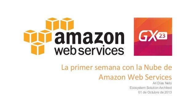 La  primer  semana  con  la  Nube  de     Amazon  Web  Services   Ari Dias Neto Ecosystem Solution A...