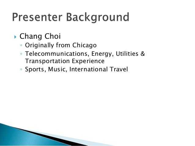  Chang Choi ◦ Originally from Chicago ◦ Telecommunications, Energy, Utilities & Transportation Experience ◦ Sports, Music...