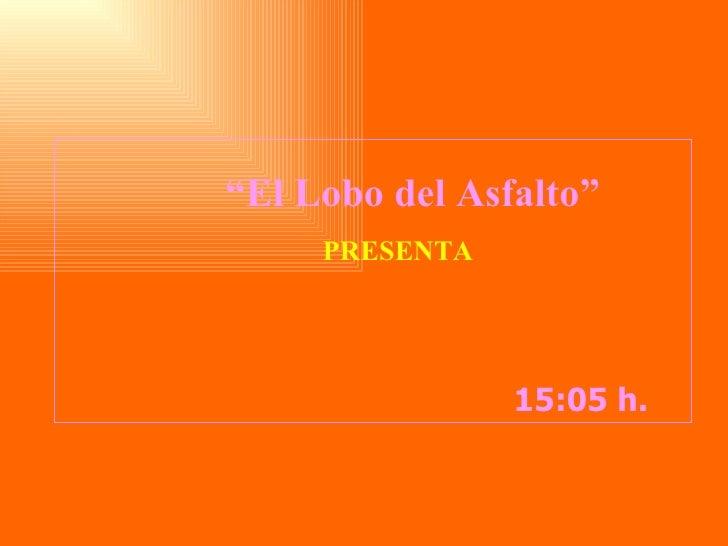 """14:43  h.  """" El Lobo del Asfalto"""" PRESENTA"""