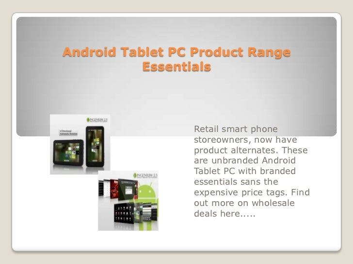 Android Tablet PC Product Range Essentials<br />Retail smart phone storeowners, now have product alternates. These are unb...