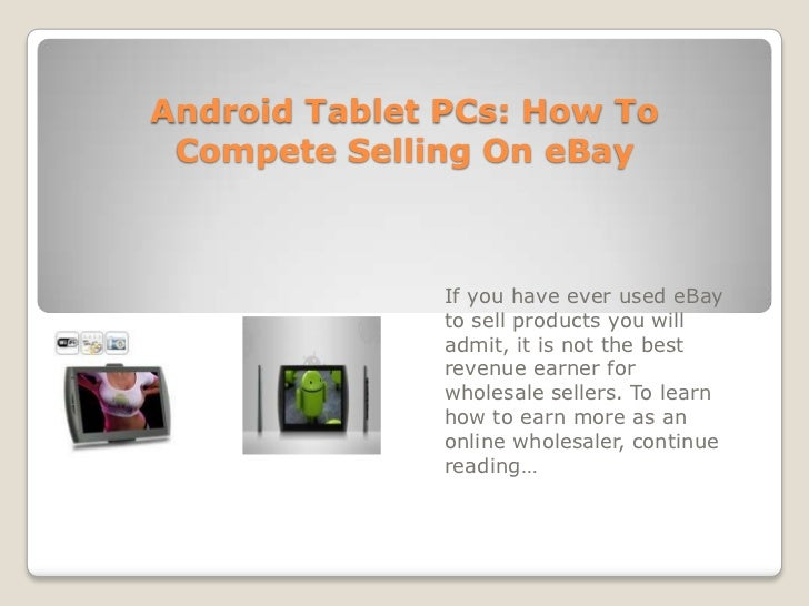 Android Tablet PCs: How To Compete Selling On eBay<br />If you have ever used eBay to sell products you will admit, it is ...