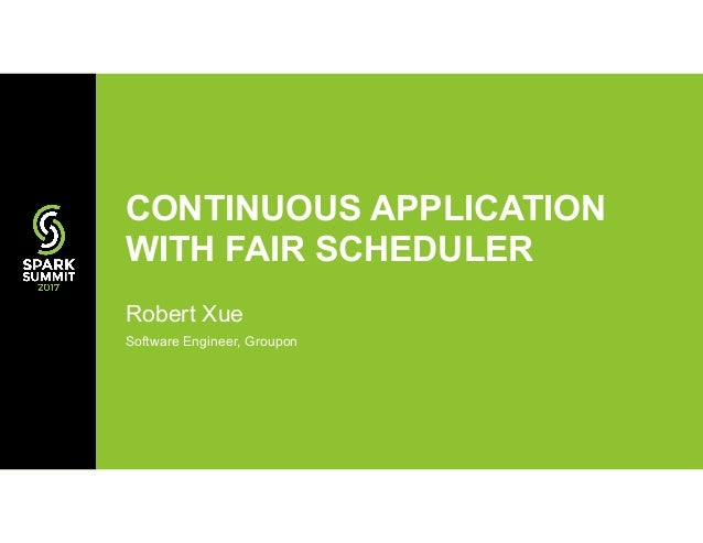 Robert Xue Software Engineer, Groupon CONTINUOUS APPLICATION WITH FAIR SCHEDULER