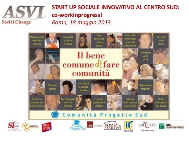 Antonello RispoliSTART UP SOCIALE INNOVATIVO AL CENTRO SUD:co-workinprogress!Roma, 18 maggio 2013