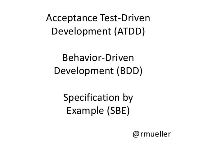 Acceptance Test-Driven Development (ATDD)  Behavior-Driven Development (BDD)   Specification by    Example (SBE)          ...