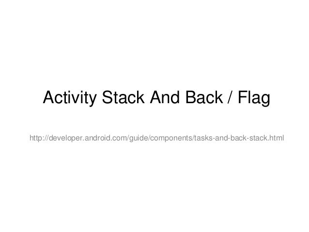 Activity Stack And Back / Flaghttp://developer.android.com/guide/components/tasks-and-back-stack.html