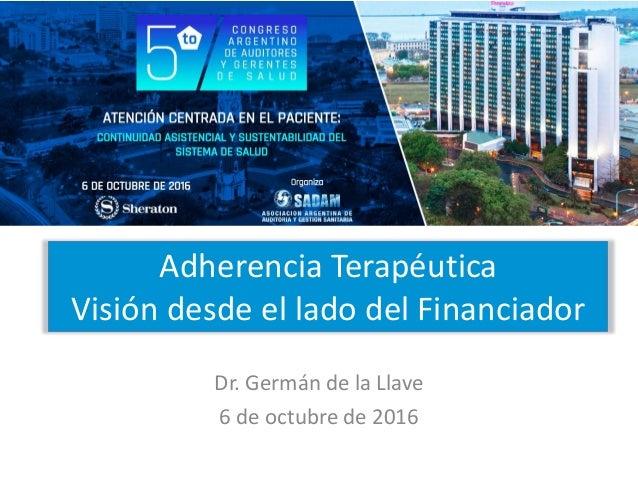 Adherencia Terapéutica Visión desde el lado del Financiador Dr. Germán de la Llave 6 de octubre de 2016