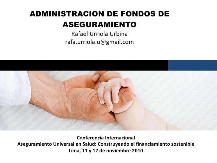 ADMINISTRACION DE FONDOS DE ASEGURAMIENTO Rafael Urriola Urbina [email_address] Santiago, marzo 2009 Conferencia Internaci...