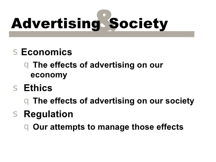 Advertising Society&s Economics  q The effects of advertising on our   economys Ethics  q The effects of advertising on ou...