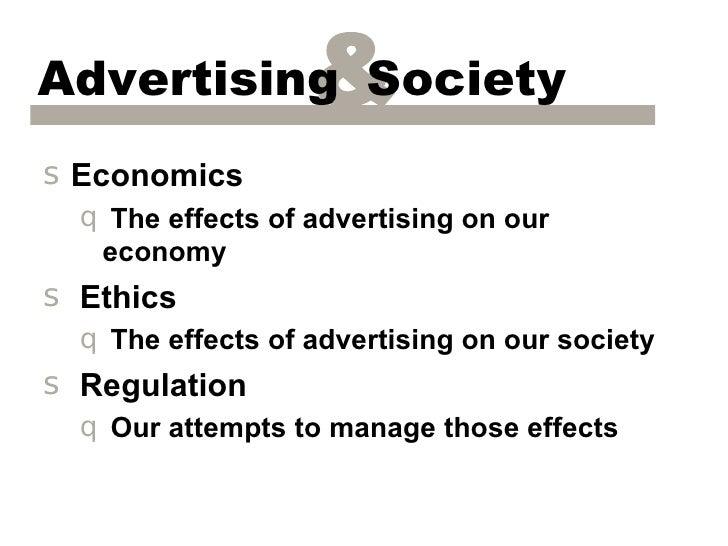 Advertising Society&s Economics  q The effects of advertising on our   economys Ethics  q The effects of advertising on ou...