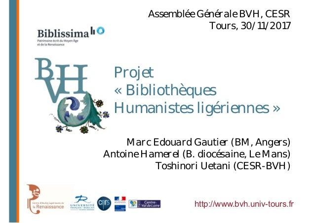 Projet « Bibliothèques Humanistes ligériennes » http://www.bvh.univ-tours.fr Marc Edouard Gautier (BM, Angers) Antoine Ham...