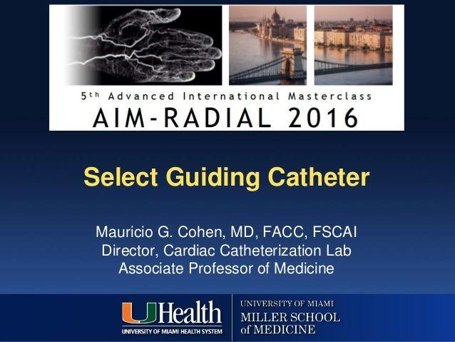 Select Guiding Catheter Mauricio G. Cohen, MD, FACC, FSCAI Director, Cardiac Catheterization Lab Associate Professor of Me...