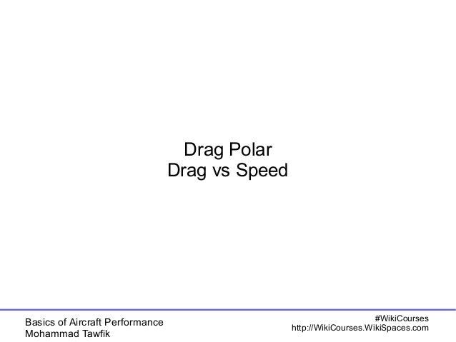 Basics of Aircraft Performance  Mohammad Tawfik  #WikiCourses  http://WikiCourses.WikiSpaces.com  Drag Polar  Drag vs Spee...