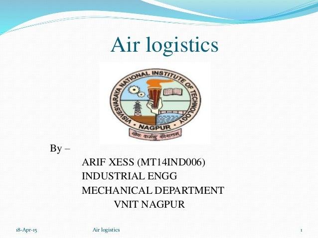 Air logistics By – ARIF XESS (MT14IND006) INDUSTRIAL ENGG MECHANICAL DEPARTMENT VNIT NAGPUR 18-Apr-15 1Air logistics